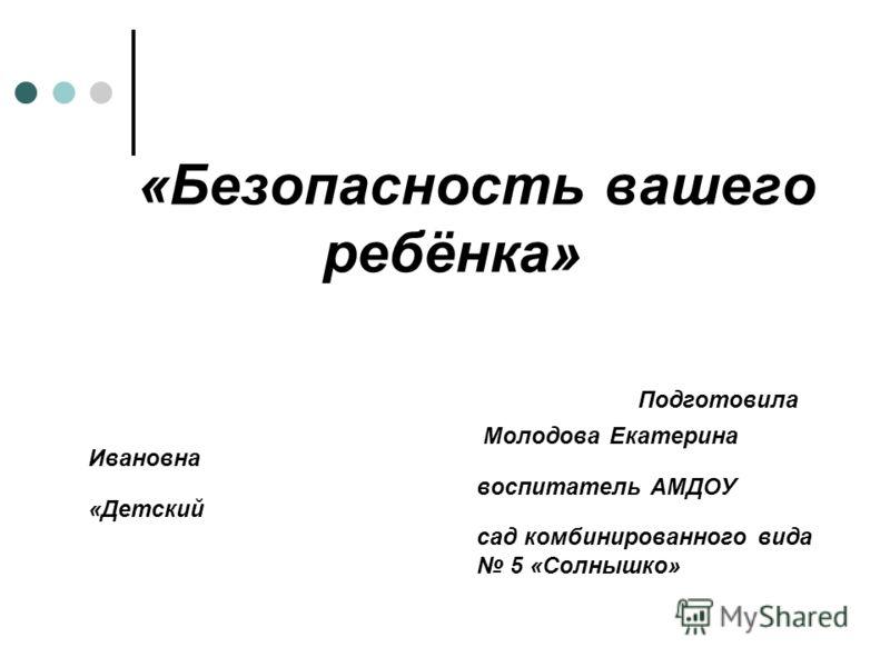 «Безопасность вашего ребёнка» Подготовила Молодова Екатерина Ивановна воспитатель АМДОУ «Детский сад комбинированного вида 5 «Солнышко»