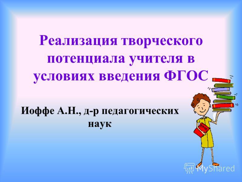 Реализация творческого потенциала учителя в условиях введения ФГОС Иоффе А.Н., д-р педагогических наук
