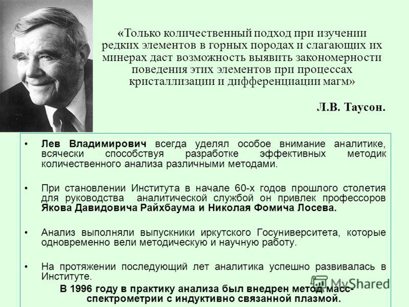 Лев Владимирович всегда уделял особое внимание аналитике, всячески способствуя разработке эффективных методик количественного анализа различными методами. При становлении Института в начале 60-х годов прошлого столетия для руководства аналитической с