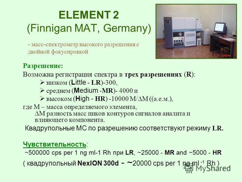 ELEMENT 2 (Finnigan MAT, Germany) Разрешение: Возможна регистрация спектра в трех разрешениях (R): низком ( Little - LR)-300, среднем ( Medium -MR)- 4000 и высоком ( High - HR) -10000 М/M ((а.е.м.), где М – масса определяемого элемента,M разность мас
