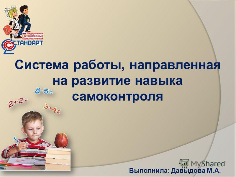 Система работы, направленная на развитие навыка самоконтроля Выполнила: Давыдова М.А.
