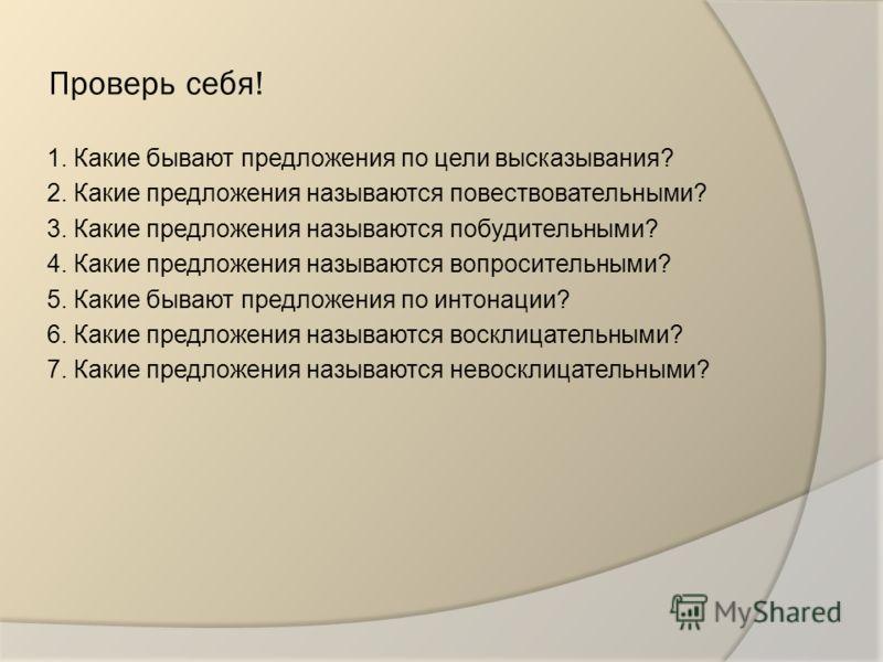 Проверь себя! 1. Какие бывают предложения по цели высказывания? 2. Какие предложения называются повествовательными? 3. Какие предложения называются побудительными? 4. Какие предложения называются вопросительными? 5. Какие бывают предложения по интона