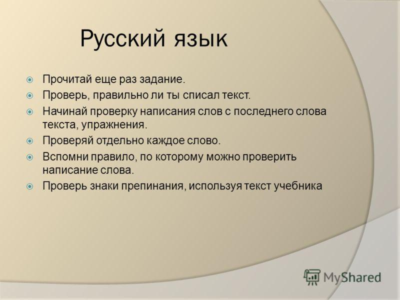 Русский язык Прочитай еще раз задание. Проверь, правильно ли ты списал текст. Начинай проверку написания слов с последнего слова текста, упражнения. Проверяй отдельно каждое слово. Вспомни правило, по которому можно проверить написание слова. Проверь