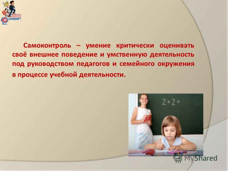 Самоконтроль – умение критически оценивать своё внешнее поведение и умственную деятельность под руководством педагогов и семейного окружения в процессе учебной деятельности.