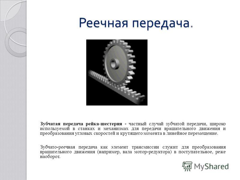 Реечная передача. Зубчатая передача рейка-шестерня - частный случай зубчатой передачи, широко используемой в станках и механизмах для передачи вращательного движения и преобразования угловых скоростей и крутящего момента в линейное перемещение. Зубча