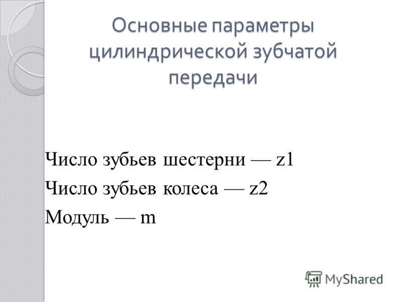 Основные параметры цилиндрической зубчатой передачи Число зубьев шестерни z1 Число зубьев колеса z2 Модуль m