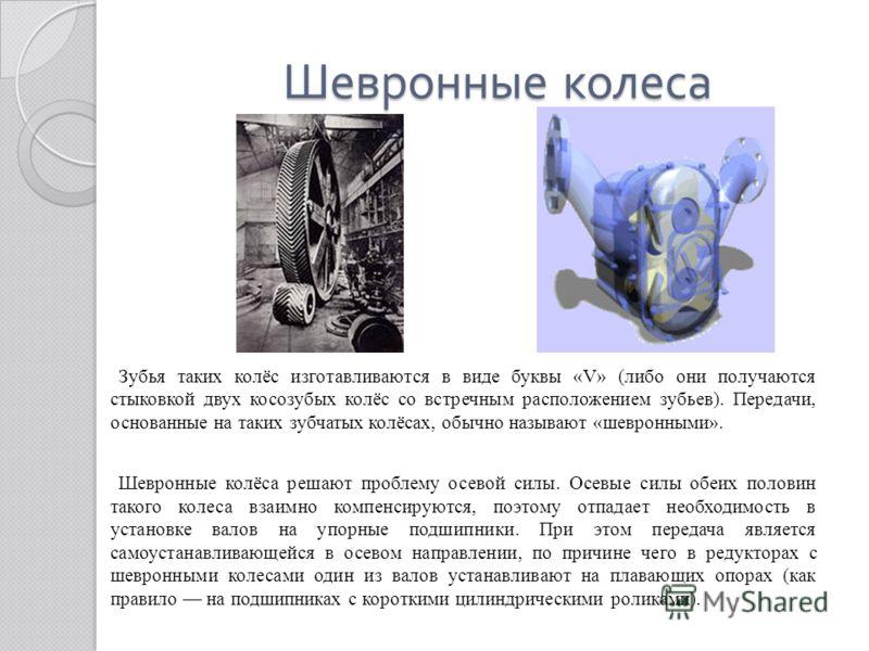 Шевронные колеса Шевронные колеса Зубья таких колёс изготавливаются в виде буквы «V» (либо они получаются стыковкой двух косозубых колёс со встречным расположением зубьев). Передачи, основанные на таких зубчатых колёсах, обычно называют «шевронными».