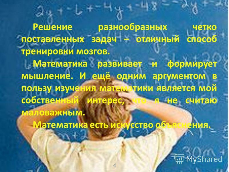 4 Решение разнообразных четко поставленных задач – отличный способ тренировки мозгов. Математика развивает и формирует мышление. И ещё одним аргументом в пользу изучения математики является мой собственный интерес, что я не считаю маловажным. Математ