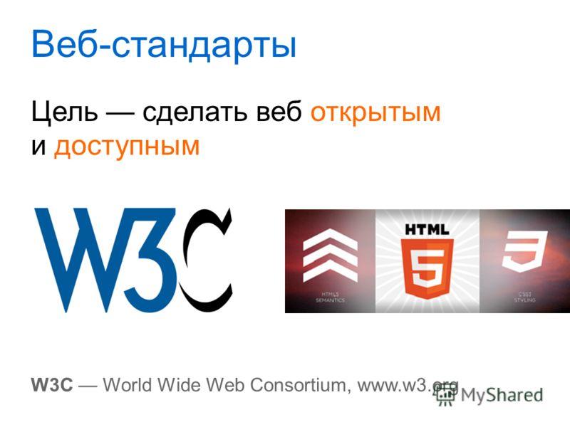 Веб-стандарты Цель сделать веб открытым и доступным W3C World Wide Web Consortium, www.w3.org
