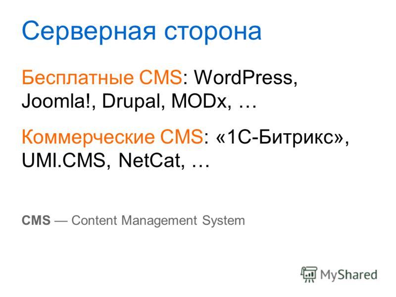 Серверная сторона Бесплатные CMS: WordPress, Joomla!, Drupal, MODx, … Коммерческие CMS: «1С-Битрикс», UMI.CMS, NetCat, … CMS Content Management System