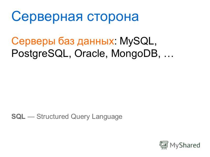 Серверная сторона Серверы баз данных: MySQL, PostgreSQL, Oracle, MongoDB, … SQL Structured Query Language