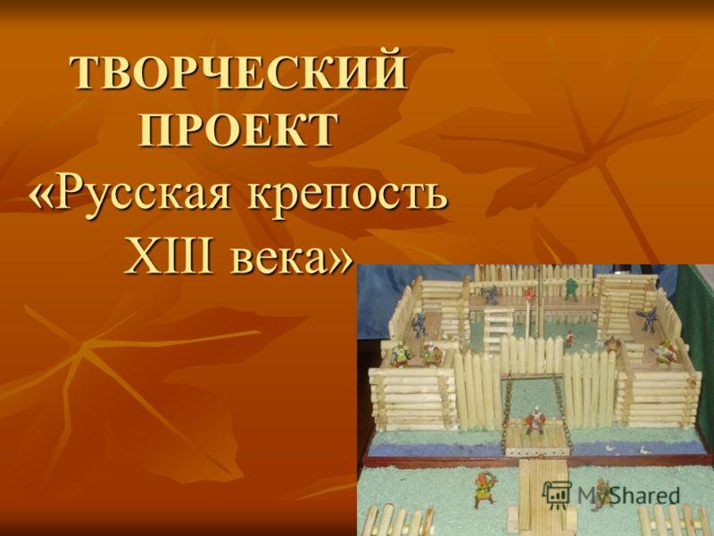 ТВОРЧЕСКИЙ ПРОЕКТ «Русская крепость XIII века»