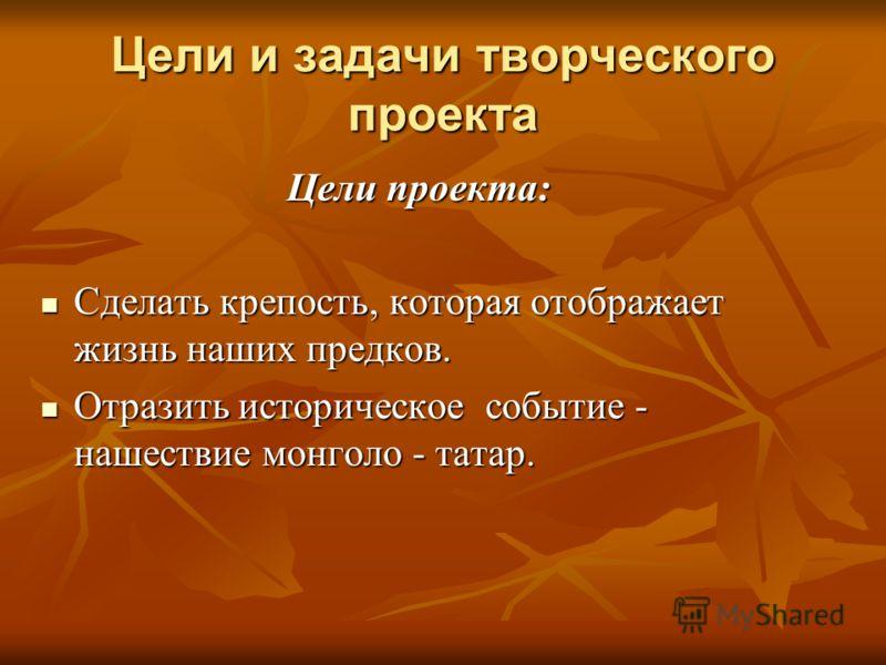 Цели и задачи творческого проекта Цели проекта: Цели проекта: Сделать крепость, которая отображает жизнь наших предков. Сделать крепость, которая отображает жизнь наших предков. Отразить историческое событие - нашествие монголо - татар. Отразить исто
