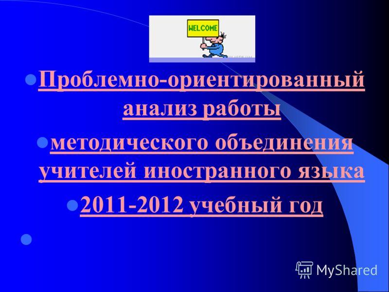 Проблемно-ориентированный анализ работы методического объединения учителей иностранного языка 2011-2012 учебный год