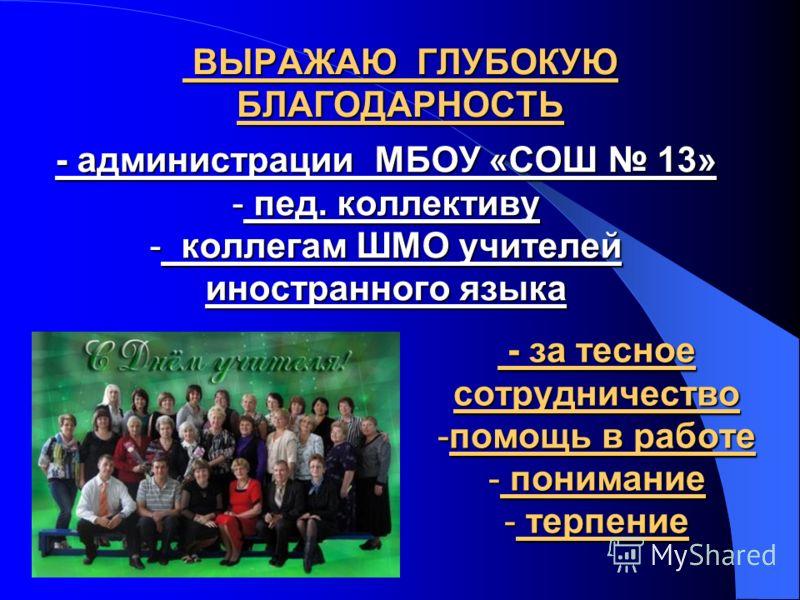 ВЫРАЖАЮ ГЛУБОКУЮ БЛАГОДАРНОСТЬ ВЫРАЖАЮ ГЛУБОКУЮ БЛАГОДАРНОСТЬ - администрации МБОУ «СОШ 13» - пед. коллективу - коллегам ШМО учителей иностранного языка - за тесное сотрудничество - за тесное сотрудничество -помощь в работе - понимание - терпение