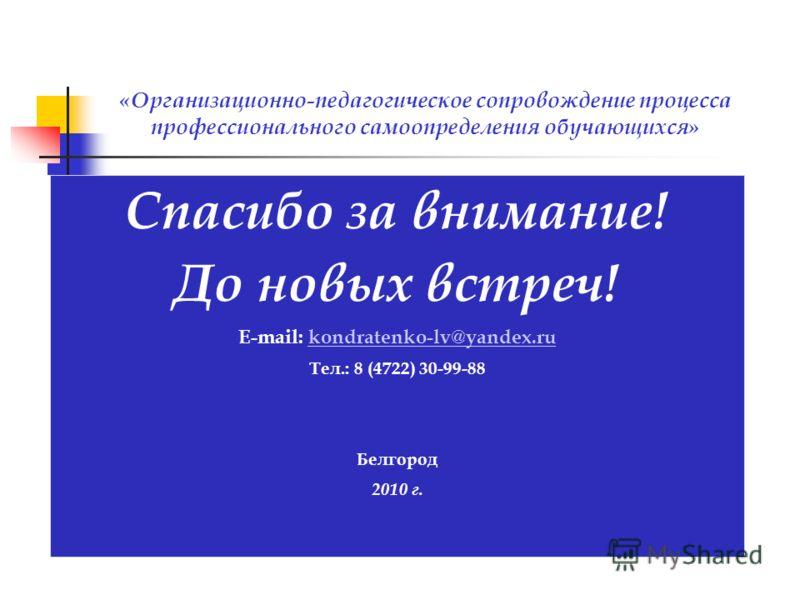 Спасибо за внимание! До новых встреч! E-mail: kondratenko-lv@yandex.rukondratenko-lv@yandex.ru Тел.: 8 (4722) 30-99-88 Белгород 2010 г. «Организационно-педагогическое сопровождение процесса профессионального самоопределения обучающихся»