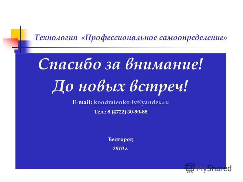 Спасибо за внимание! До новых встреч! E-mail: kondratenko-lv@yandex.rukondratenko-lv@yandex.ru Тел.: 8 (4722) 30-99-88 Белгород 2010 г. Технология «Профессиональное самоопределение»
