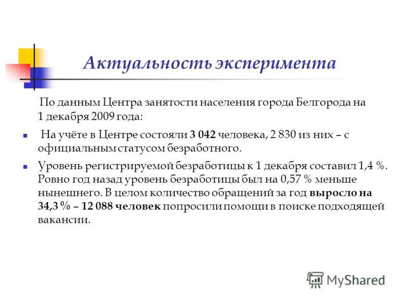 По данным Центра занятости населения города Белгорода на 1 декабря 2009 года: На учёте в Центре состояли 3 042 человека, 2 830 из них – с официальным статусом безработного. Уровень регистрируемой безработицы к 1 декабря составил 1,4 %. Ровно год наза