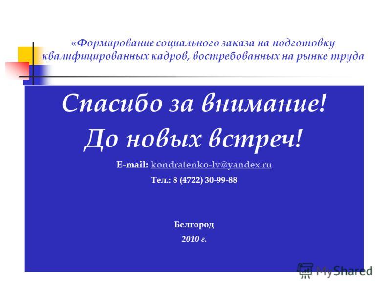 Спасибо за внимание! До новых встреч! E-mail: kondratenko-lv@yandex.rukondratenko-lv@yandex.ru Тел.: 8 (4722) 30-99-88 Белгород 2010 г. «Формирование социального заказа на подготовку квалифицированных кадров, востребованных на рынке труда