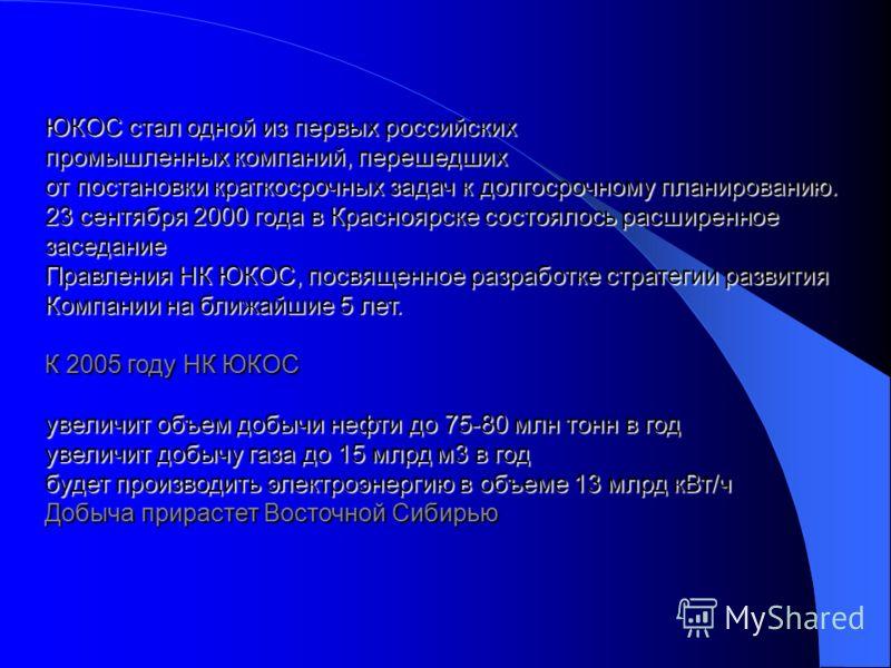 ЮКОС стал одной из первых российских промышленных компаний, перешедших от постановки краткосрочных задач к долгосрочному планированию. 23 сентября 2000 года в Красноярске состоялось расширенное заседание Правления НК ЮКОС, посвященное разработке стра