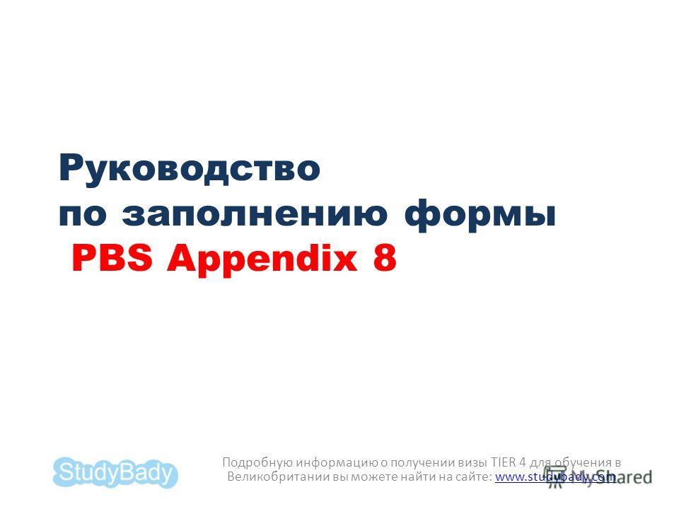 Руководство по заполнению формы PBS Appendix 8 Подробную информацию о получении визы TIER 4 для обучения в Великобритании вы можете найти на сайте: www.studybady.comwww.studybady.com