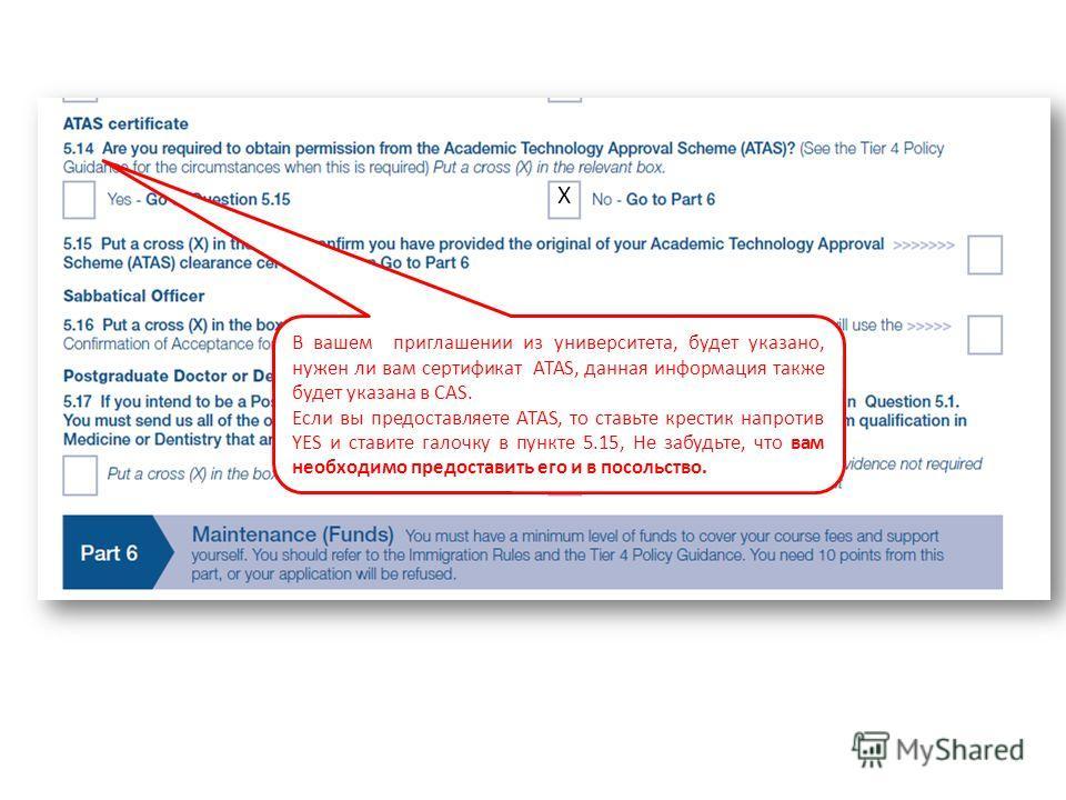 В вашем приглашении из университета, будет указано, нужен ли вам сертификат ATAS, данная информация также будет указана в CAS. Если вы предоставляете ATAS, то ставьте крестик напротив YES и ставите галочку в пункте 5.15, Не забудьте, что вам необходи