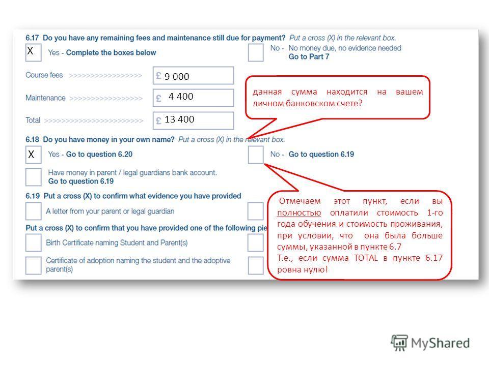 данная сумма находится на вашем личном банковском счете? Х 9 000 4 400 13 400 Отмечаем этот пункт, если вы полностью оплатили стоимость 1-го года обучения и стоимость проживания, при условии, что она была больше суммы, указанной в пункте 6.7 Т.е., ес