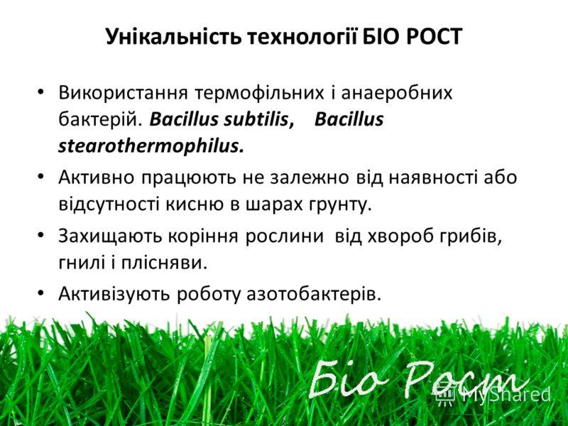 Унікальність технології БІО РОСТ Використання термофільних і анаеробних бактерій. Bacillus subtilis, Bacillus stearothermophilus. Активно працюють не залежно від наявності або відсутності кисню в шарах грунту. Захищають коріння рослини від хвороб гри