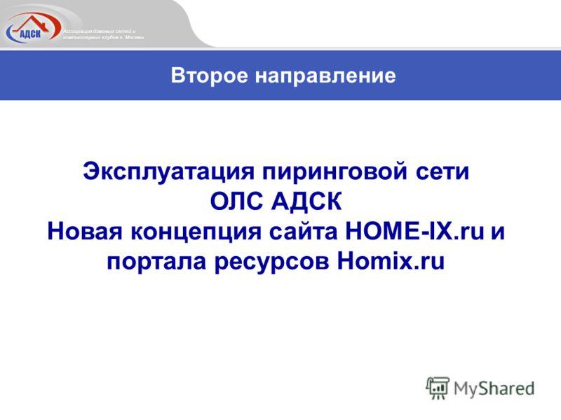 Второе направление Эксплуатация пиринговой сети ОЛС АДСК Новая концепция сайта HOME-IX.ru и портала ресурсов Homix.ru
