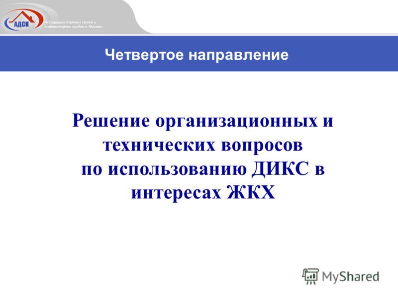 Решение организационных и технических вопросов по использованию ДИКС в интересах ЖКХ Четвертое направление