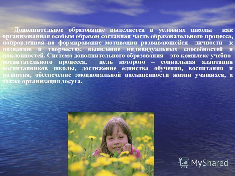 Дополнительное образование выделяется в условиях школы как организованная особым образом составная часть образовательного процесса, направленная на формирование мотивации развивающейся личности к познанию и творчеству, выявление индивидуальных способ
