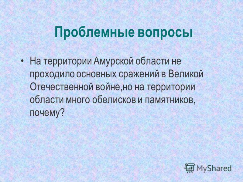 Проблемные вопросы На территории Амурской области не проходило основных сражений в Великой Отечественной войне,но на территории области много обелисков и памятников, почему?