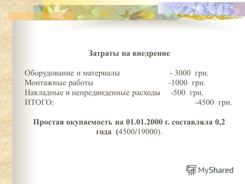 Затраты на внедрение Оборудование и материалы - 3000 грн. Монтажные работы -1000 грн. Накладные и непредвиденные расходы -500 грн. ИТОГО: -4500 грн. Простая окупаемость на 01.01.2000 г. составляла 0,2 года (4500/19000).