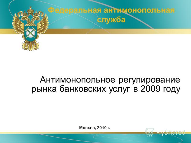 Антимонопольное регулирование рынка банковских услуг в 2009 году Федеральная антимонопольная служба Москва, 2010 г.