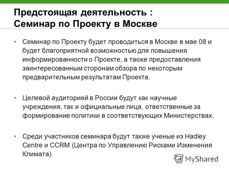 Предстоящая деятельность : Семинар по Проекту в Москве Семинар по Проекту будет проводиться в Москве в мае 08 и будет благоприятной возможностью для повышения информированности о Проекте, а также предоставления заинтересованным сторонам обзора по нек