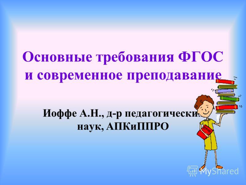 Основные требования ФГОС и современное преподавание Иоффе А.Н., д-р педагогических наук, АПКиППРО