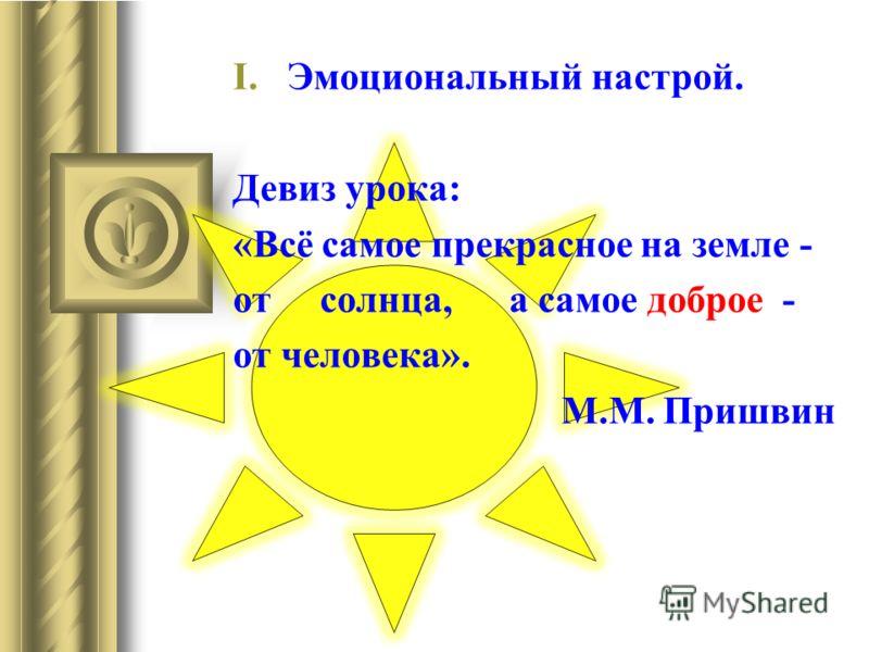 I.Эмоциональный настрой. Девиз урока: «Всё самое прекрасное на земле - от солнца, а самое доброе - от человека». М.М. Пришвин