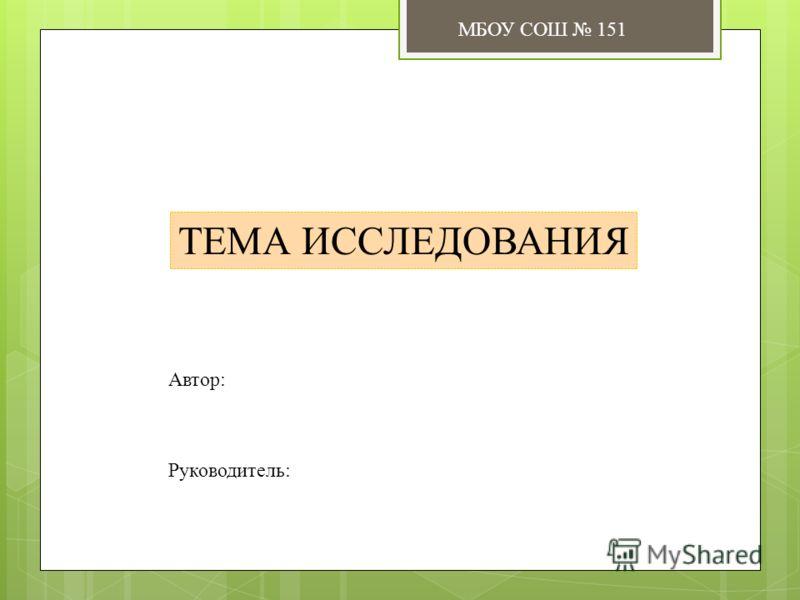 ТЕМА ИССЛЕДОВАНИЯ Автор: Руководитель: МБОУ СОШ 151