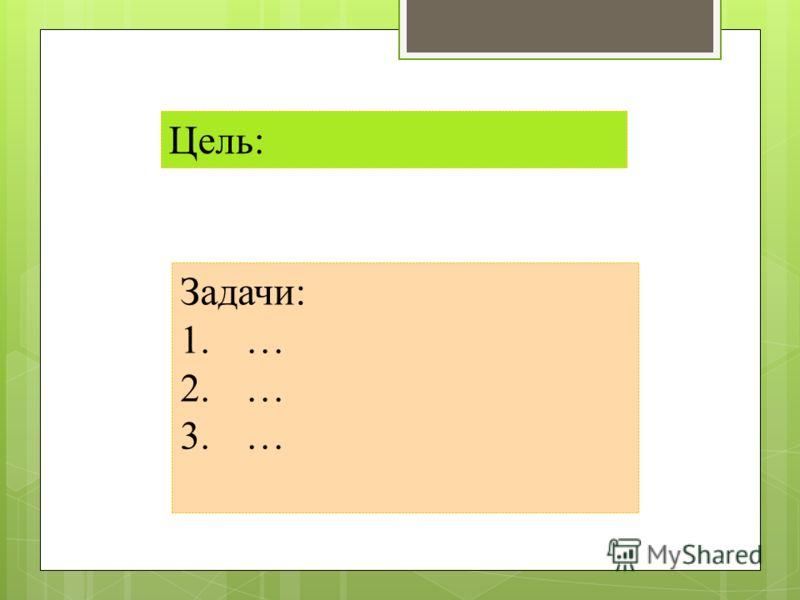 Цель: Задачи: 1.… 2.… 3.…