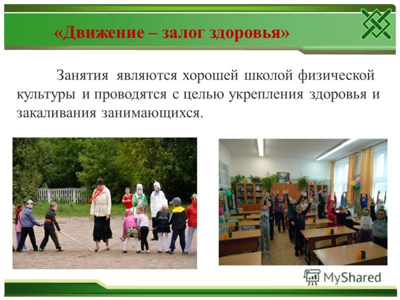 Занятия являются хорошей школой физической культуры и проводятся с целью укрепления здоровья и закаливания занимающихся. «Движение – залог здоровья»
