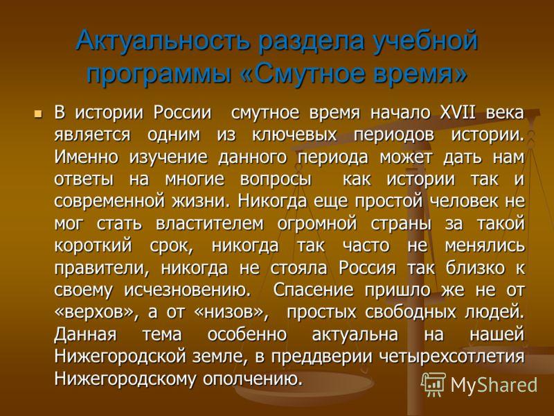 Актуальность раздела учебной программы «Смутное время» В истории России смутное время начало XVII века является одним из ключевых периодов истории. Именно изучение данного периода может дать нам ответы на многие вопросы как истории так и современной