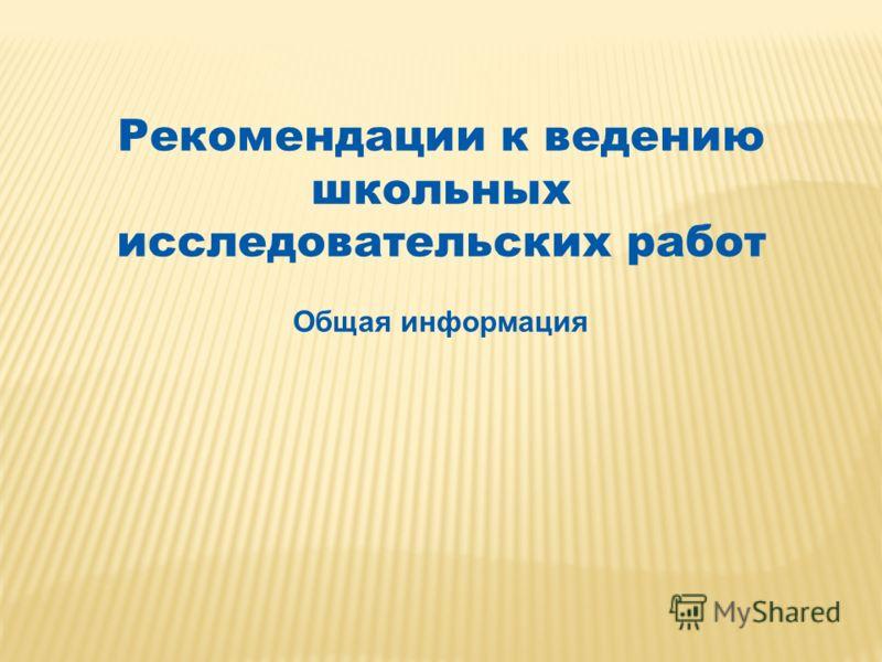 Рекомендации к ведению школьных исследовательских работ Общая информация