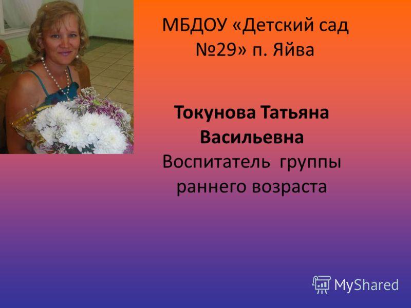МБДОУ «Детский сад 29» п. Яйва Токунова Татьяна Васильевна Воспитатель группы раннего возраста