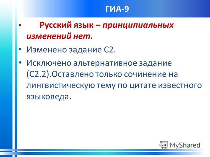 ГИА-9 Русский язык – принципиальных изменений нет. Изменено задание С2. Исключено альтернативное задание (С2.2).Оставлено только сочинение на лингвистическую тему по цитате известного языковеда.