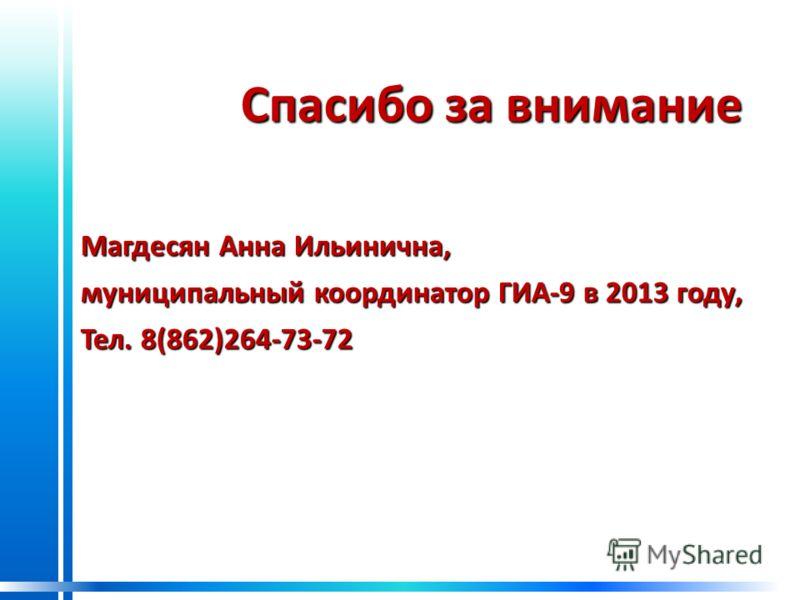 Спасибо за внимание Спасибо за внимание Магдесян Анна Ильинична, муниципальный координатор ГИА-9 в 2013 году, Тел. 8(862)264-73-72