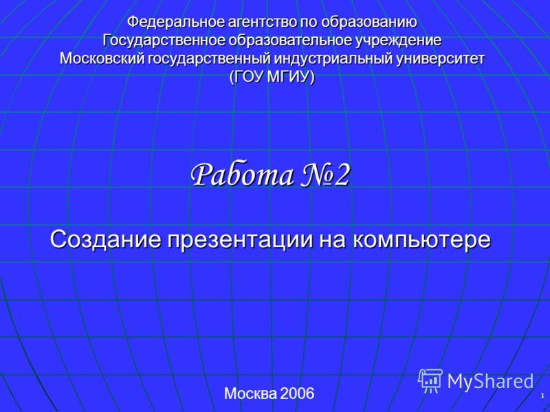 1 Создание презентации на компьютере Работа 2 Федеральное агентство по образованию Государственное образовательное учреждение Московский государственный индустриальный университет (ГОУ МГИУ) Москва 2006