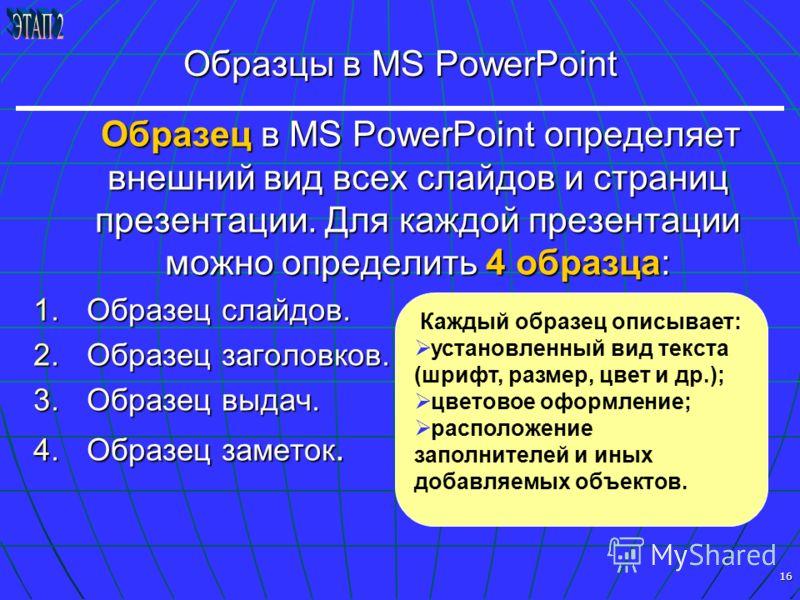 16 Образцы в MS PowerPoint Образец в MS PowerPoint определяет внешний вид всех слайдов и страниц презентации. Для каждой презентации можно определить 4 образца: Образец в MS PowerPoint определяет внешний вид всех слайдов и страниц презентации. Для ка