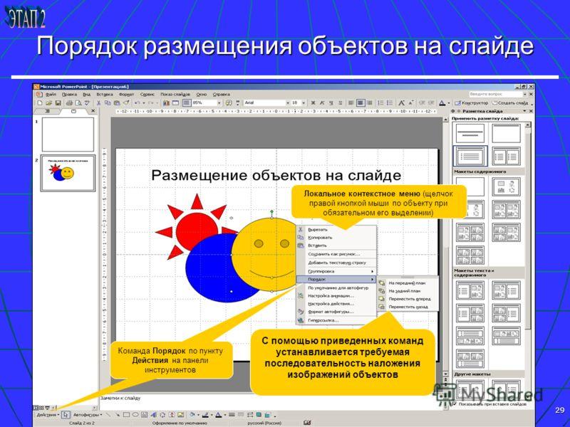 29 Порядок размещения объектов на слайде С помощью приведенных команд устанавливается требуемая последовательность наложения изображений объектов Локальное контекстное меню (щелчок правой кнопкой мыши по объекту при обязательном его выделении) Команд