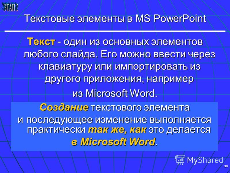 30 Текстовые элементы в MS PowerPoint Текст - один из основных элементов любого слайда. Его можно ввести через клавиатуру или импортировать из другого приложения, например из Microsoft Word. Создание текстового элемента и последующее изменение выполн