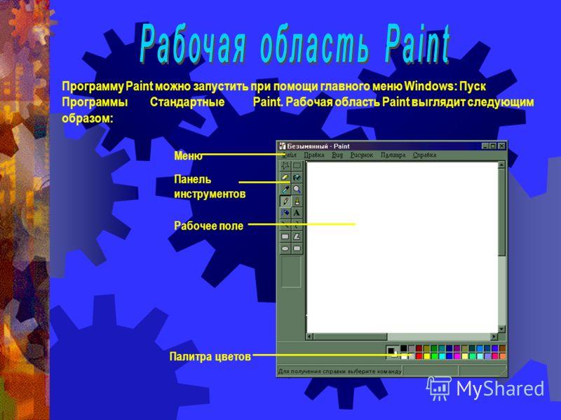 Программу Paint можно запустить при помощи главного меню Windows: Пуск Программы Стандартные Paint. Рабочая область Paint выглядит следующим образом: Меню Панель инструментов Рабочее поле Палитра цветов